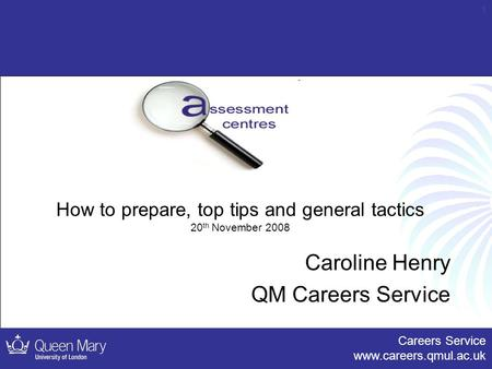Careers Service www.careers.qmul.ac.uk 1 How to prepare, top tips and general tactics 20 th November 2008 Caroline Henry QM Careers Service.