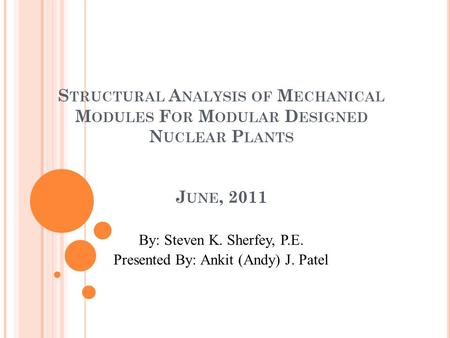 S TRUCTURAL A NALYSIS OF M ECHANICAL M ODULES F OR M ODULAR D ESIGNED N UCLEAR P LANTS J UNE, 2011 By: Steven K. Sherfey, P.E. Presented By: Ankit (Andy)