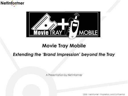 Movie Tray Mobile Extending the 'Brand Impression' beyond the Tray A Presentation by NetInformer 2005 - NetInformer - Proprietary and Confidential.