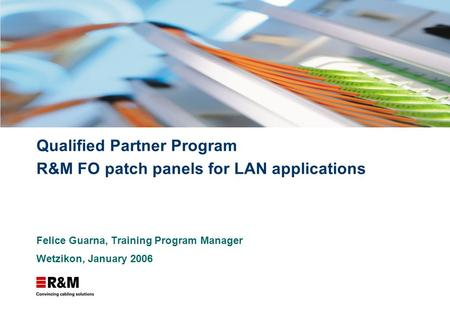 Qualified Partner Program R&M FO patch panels for LAN applications Felice Guarna, Training Program Manager Wetzikon, January 2006.