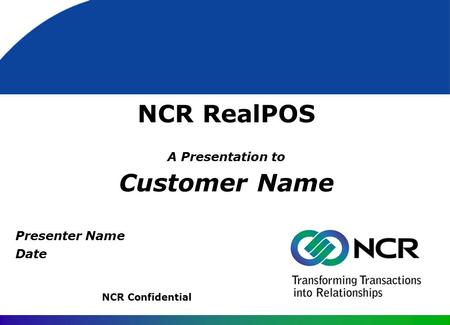 NCR RealPOS A Presentation to Customer Name NCR Confidential Presenter Name Date.