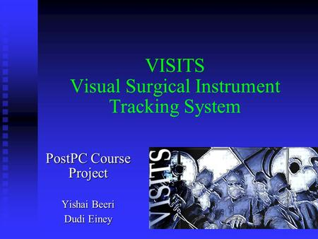 VISITS Visual Surgical Instrument Tracking System PostPC Course Project Yishai Beeri Dudi Einey.