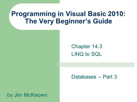 Chapter 14.3 LINQ to SQL Programming in Visual Basic 2010: The Very Beginner's Guide by Jim McKeown Databases – Part 3.