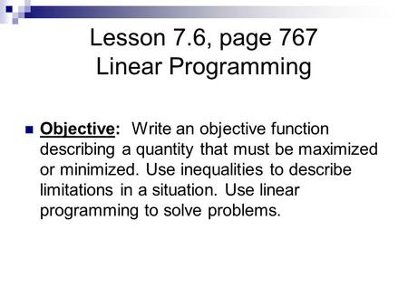 Lesson 7.6, page 767 Linear Programming Objective: Write an objective function describing a quantity that must be maximized or minimized. Use inequalities.