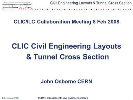 CERN TS Department / Civil Engineering Group 8 February 2008 Civil Engineering Layouts & Tunnel Cross Section 1 CLIC/ILC Collaboration Meeting 8 Feb 2008.