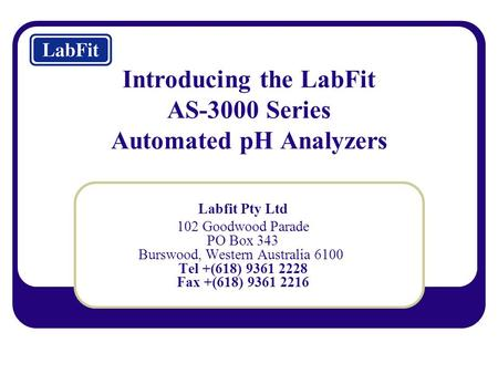 Introducing the LabFit AS-3000 Series Automated pH Analyzers Labfit Pty Ltd 102 Goodwood Parade PO Box 343 Burswood, Western Australia 6100 Tel +(618)