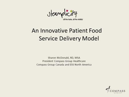 An Innovative Patient Food Service Delivery Model Sharon McDonald, RD, MSA President Compass Group Healthcare Compass Group Canada and ESS North America.