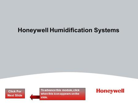 Honeywell Humidification Systems Click For Next Slide To advance this module, click when this icon appears on the slide.