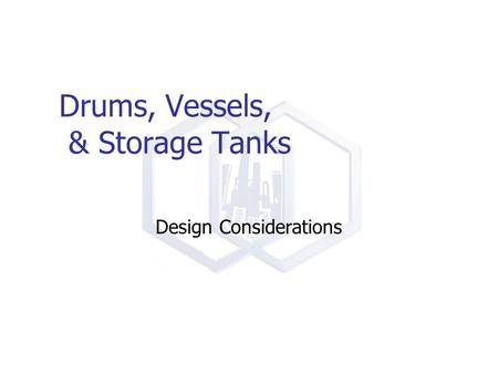 Drums, Vessels, & Storage Tanks Design Considerations.