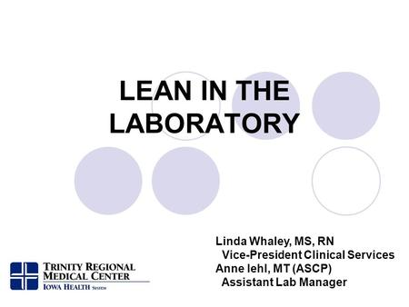 LEAN IN THE LABORATORY Linda Whaley, MS, RN Vice-President Clinical Services Anne Iehl, MT (ASCP) Assistant Lab Manager.