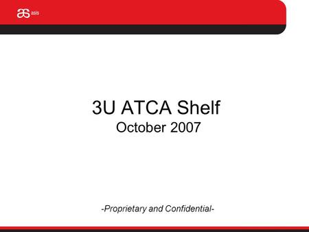 3U ATCA Shelf October 2007 -Proprietary and Confidential-