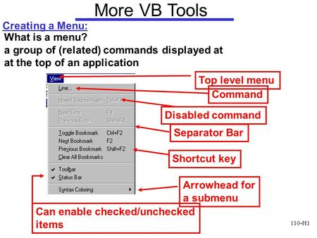 110-H1 More VB Tools Creating a Menu: What is a menu? a group of (related) commands displayed at at the top of an application Top level menu Disabled command.