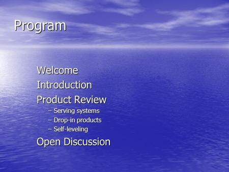 Program WelcomeIntroduction Product Review –Serving systems –Drop-in products –Self-leveling Open Discussion.