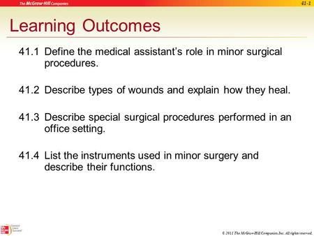 © 2011 The McGraw-Hill Companies, Inc. All rights reserved. 41-1 Learning Outcomes 41.1Define the medical assistant's role in minor surgical procedures.