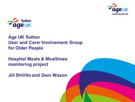 Age UK Sutton User and Carer Involvement Group for Older People Hospital Meals & Mealtimes monitoring project Jill Shillito and Gem Wason.