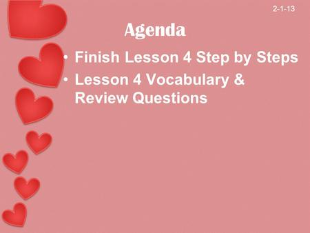 Agenda Finish Lesson 4 Step by Steps Lesson 4 Vocabulary & Review Questions 2-1-13.