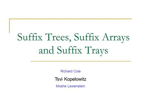 Suffix Trees, Suffix Arrays and Suffix Trays Richard Cole Tsvi Kopelowitz Moshe Lewenstein.