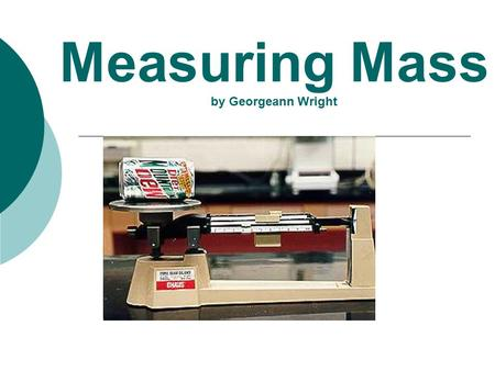 Measuring Mass by Georgeann Wright. Mass is………..  a physical property of matter  It is the amount of matter in an object.  We measure mass in grams.