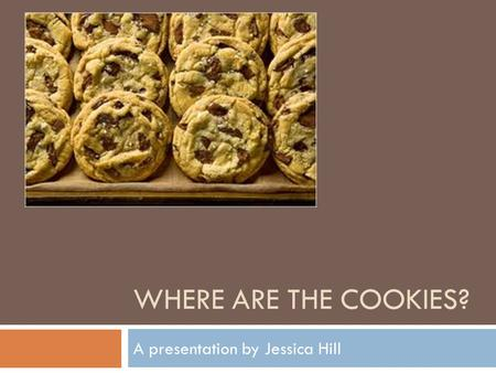 WHERE ARE THE COOKIES? A presentation by Jessica Hill.