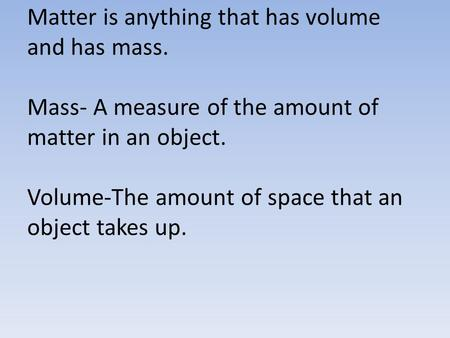 Matter is anything that has volume and has mass. Mass- A measure of the amount of matter in an object. Volume-The amount of space that an object takes.