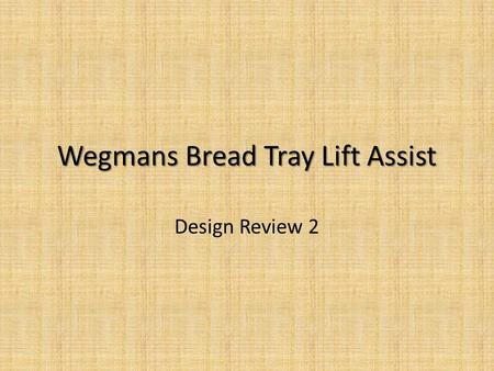 Wegmans Bread Tray Lift Assist Design Review 2. Wegmans Bread Tray Lift Assist Goal: Improve ergonomics for operator during the task of stacking loaded.