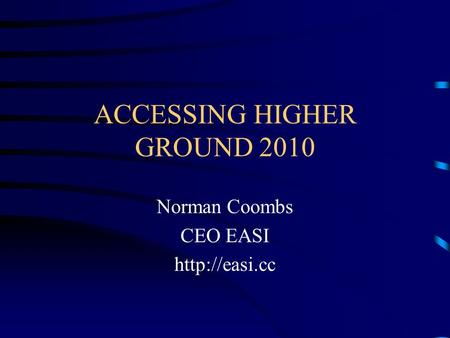 ACCESSING HIGHER GROUND 2010 Norman Coombs CEO EASI