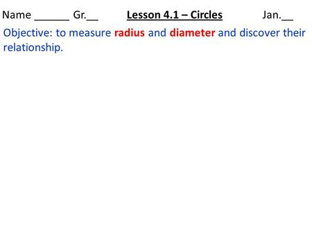 Name ______ Gr.__ Lesson 4.1 – Circles Jan.__ Objective: to measure radius and diameter and discover their relationship.