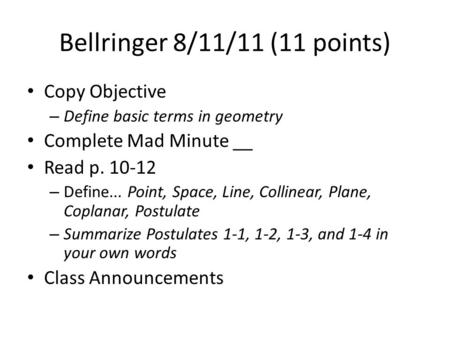 Bellringer 8/11/11 (11 points) Copy Objective – Define basic terms in geometry Complete Mad Minute __ Read p. 10-12 – Define... Point, Space, Line, Collinear,