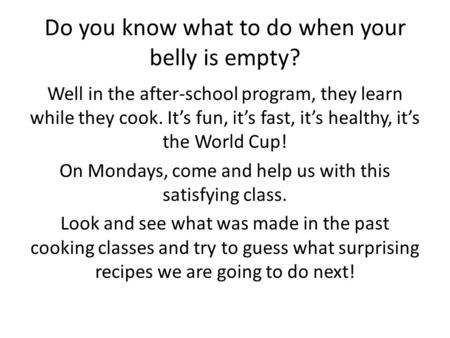 Do you know what to do when your belly is empty? Well in the after-school program, they learn while they cook. It's fun, it's fast, it's healthy, it's.