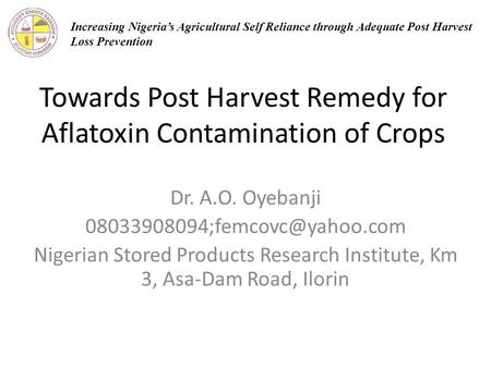 Towards Post Harvest Remedy for Aflatoxin Contamination of Crops Dr. A.O. Oyebanji Nigerian Stored Products Research Institute,