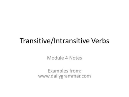 Transitive/Intransitive Verbs Module 4 Notes Examples from: www.dailygrammar.com.