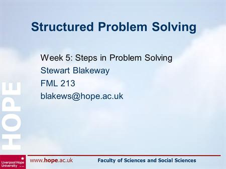 Faculty of Sciences and Social Sciences HOPE Structured Problem Solving Week 5: Steps in Problem Solving Stewart Blakeway FML 213