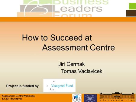 Assessment Centre Workshop 8.4.2013 Budapest How to Succeed at Assessment Centre Jiri Cermak Tomas Vaclavicek Project is funded by.
