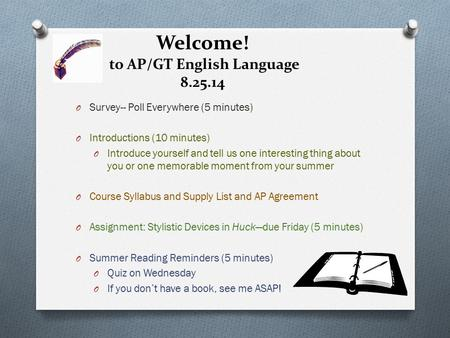 Welcome! to AP/GT English Language 8.25.14 O Survey-- Poll Everywhere (5 minutes) O Introductions (10 minutes) O Introduce yourself and tell us one interesting.