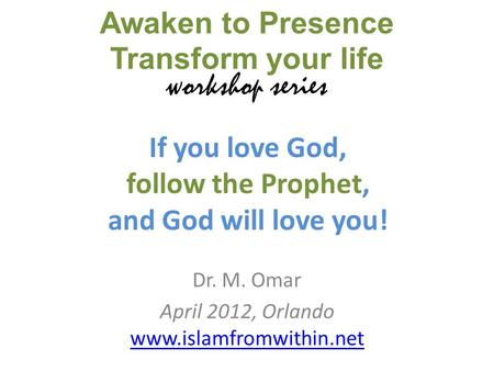 If you love God, follow the Prophet, and God will love you! Dr. M. Omar April 2012, Orlando www.islamfromwithin.net www.islamfromwithin.net Awaken to Presence.