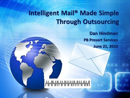 Intelligent Mail® Made Simple Through Outsourcing Dan Hindman PB Presort Services June 21, 2010 Dan Hindman PB Presort Services June 21, 2010.