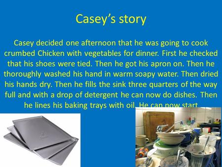 Casey's story Casey decided one afternoon that he was going to cook crumbed Chicken with vegetables for dinner. First he checked that his shoes were tied.