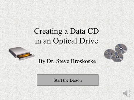 Creating a Data CD in an Optical Drive By Dr. Steve Broskoske Start the Lesson.