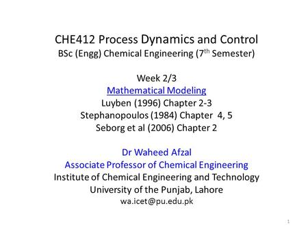 CHE412 Process Dynamics and Control BSc (Engg) Chemical Engineering (7 th Semester) Week 2/3 Mathematical Modeling Luyben (1996) Chapter 2-3 Stephanopoulos.