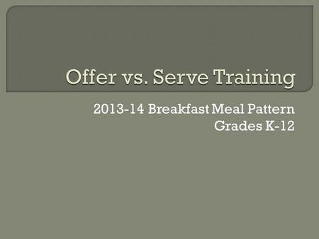 2013-14 Breakfast Meal Pattern Grades K-12.  As a menu planner: Make sure every possible reimbursable meal has 4 items from 3 components. Make sure every.