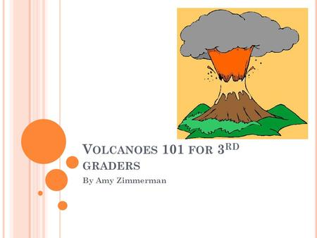 V OLCANOES 101 FOR 3 RD GRADERS By Amy Zimmerman.