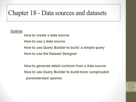 Chapter 18 - Data sources and datasets 1 Outline How to create a data source How to use a data source How to use Query Builder to build a simple query.