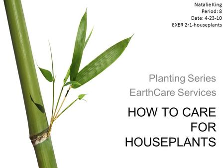 HOW TO CARE FOR HOUSEPLANTS Planting Series EarthCare Services Natalie King Period: 8 Date: 4-23-10 EXER 2r1-houseplants.