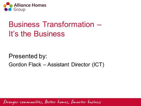 Business Transformation – It's the Business Presented by: Gordon Flack – Assistant Director (ICT)