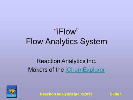 "Slide 1Reaction Analytics Inc. ©2011 ""iFlow"" Flow Analytics System Reaction Analytics Inc. Makers of the iChemExploreriChemExplorer."