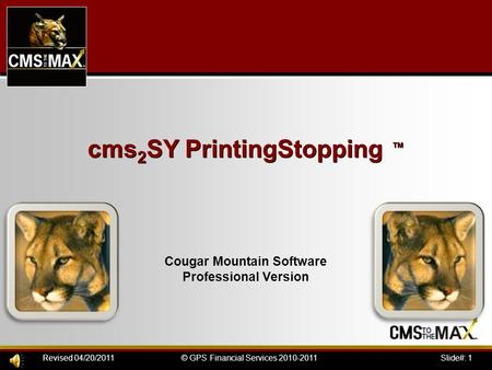 Slide#: 1© GPS Financial Services 2010-2011Revised 04/20/2011 cms 2 SY PrintingStopping ™ Cougar Mountain Software Professional Version.