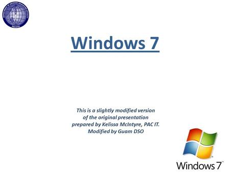 Windows 7 This is a slightly modified version of the original presentation prepared by Kelissa McIntyre, PAC IT. Modified by Guam DSO.