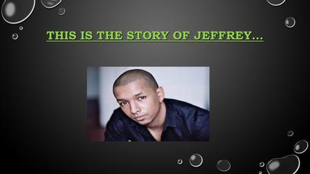 THIS IS THE STORY OF JEFFREY…. HIS NAME IS JEFFREY. HE IS TALL, SLIM AND VERY STRONG. HE IS BLACK. HE HAS SHORT SRAIGHT BLACK HAIR, A BIG NOSE AND BLACK.