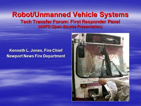 Robot/Unmanned Vehicle Systems Tech Transfer Forum: First Responder Panel (NNFD Open-Source Presentation) Robot/Unmanned Vehicle Systems Tech Transfer.