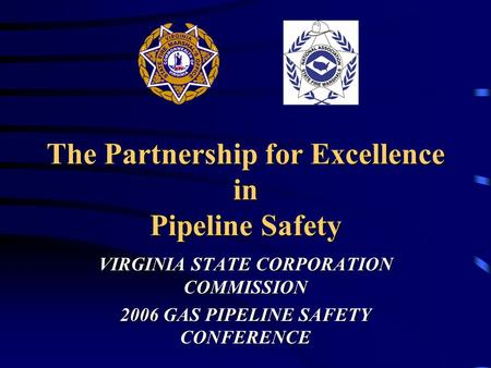 The Partnership for Excellence in Pipeline Safety VIRGINIA STATE CORPORATION COMMISSION 2006 GAS PIPELINE SAFETY CONFERENCE.